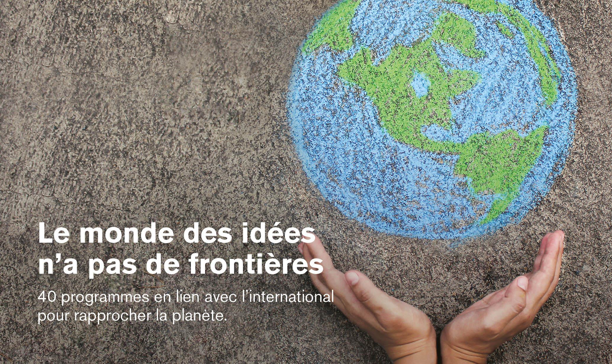 Le monde des idées n'a pas de frontières   40 programmes en lien avec l'international pour rapprocher la planète.